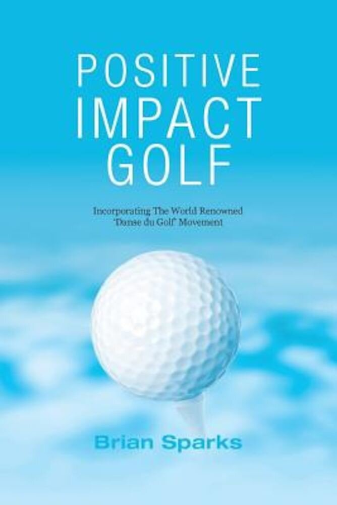Positive Impact Golf: Helping Golfers to Liberate Their Potential, Paperback
