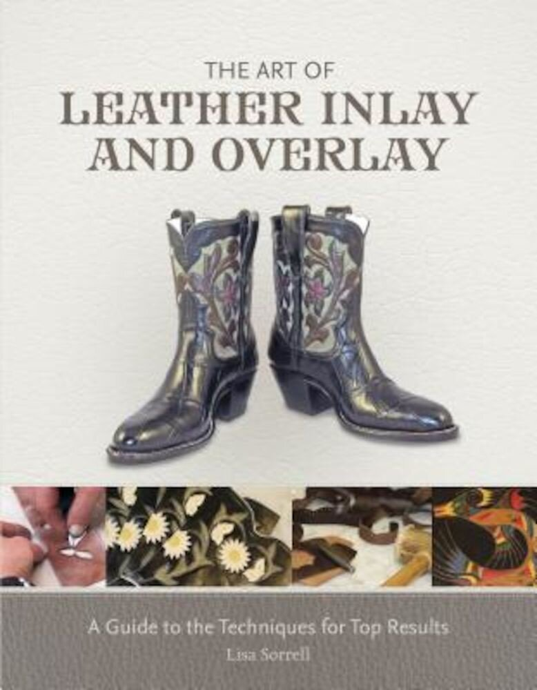 The Art of Leather Inlay and Overlay: A Guide to the Techniques for Top Results, Hardcover