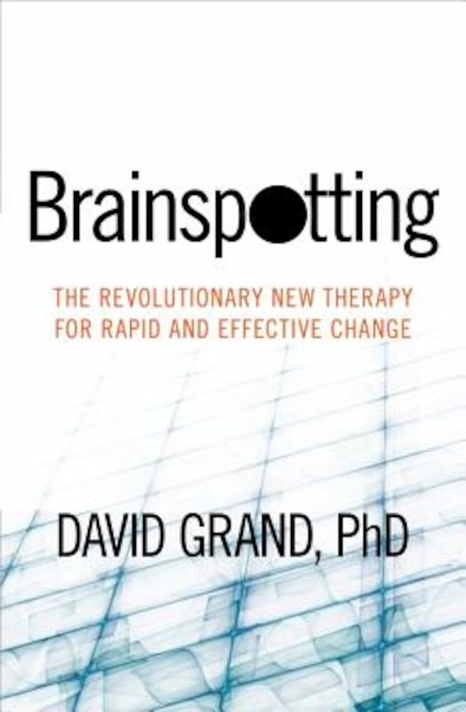 Brainspotting: The Revolutionary New Therapy for Rapid and Effective Change, Paperback
