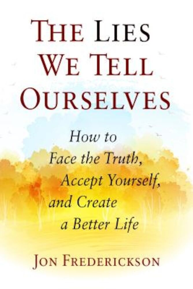 The Lies We Tell Ourselves: How to Face the Truth, Accept Yourself, and Create a Better Life, Paperback