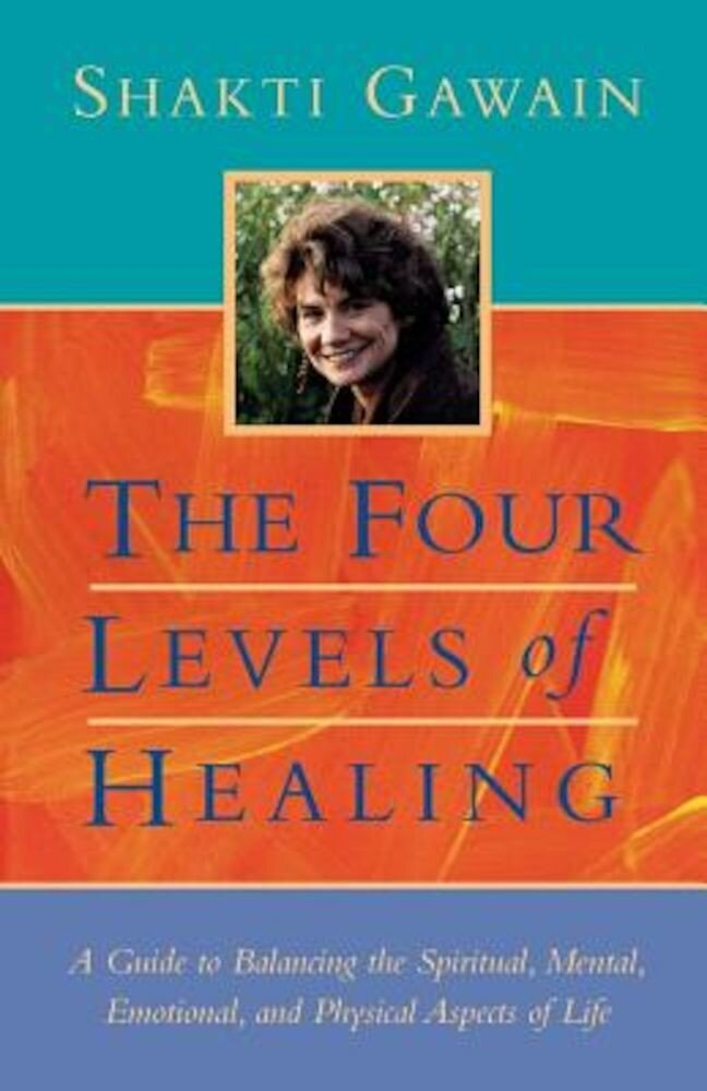 The Four Levels of Healing: A Guide to Balancing the Spiritual, Mental, Emotional and Physical Aspects of Life, Paperback