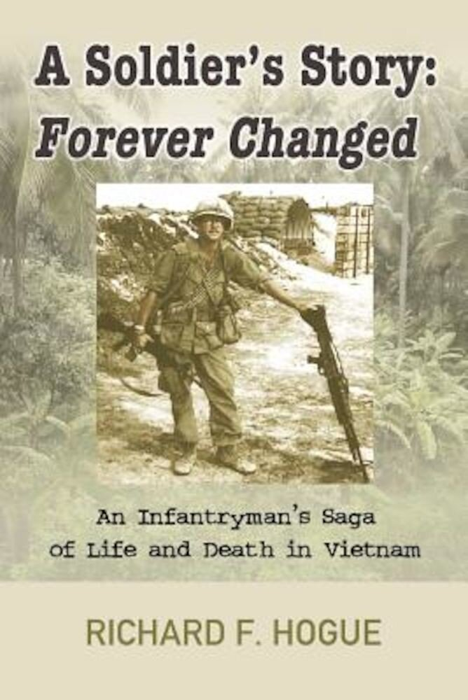 A Soldier's Story: Forever Changed: An Infantryman's Saga of Life and Death in Vietnam, Paperback
