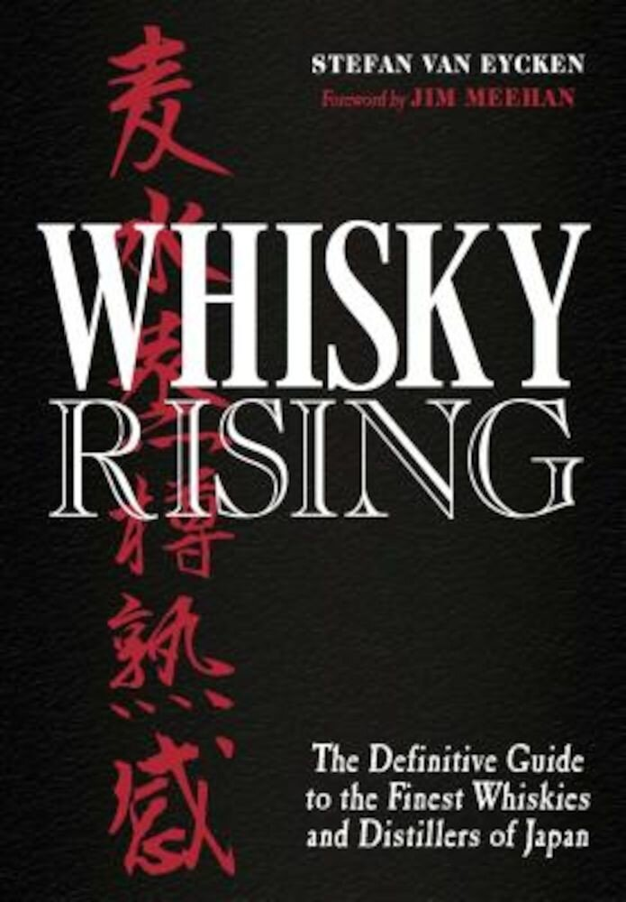 Whisky Rising: The Definitive Guide to the Finest Whiskies and Distillers of Japan, Hardcover