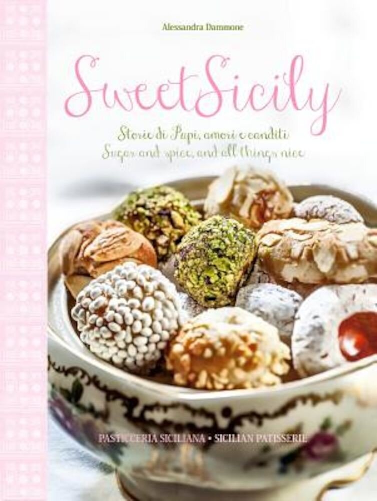 Sweet Sicily: Sugar and Spice, and All Things Nice, Hardcover