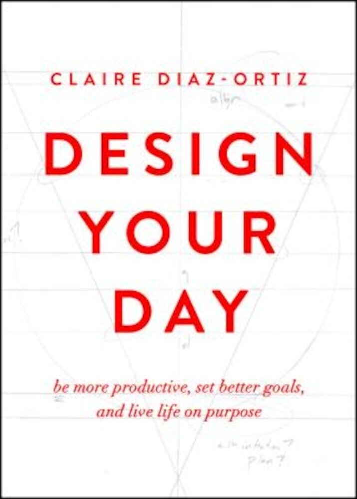 Design Your Day: Be More Productive, Set Better Goals, and Live Life on Purpose, Paperback