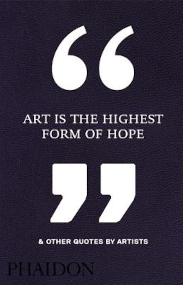 Art Is the Highest Form of Hope & Other Quotes by Artists, Hardcover