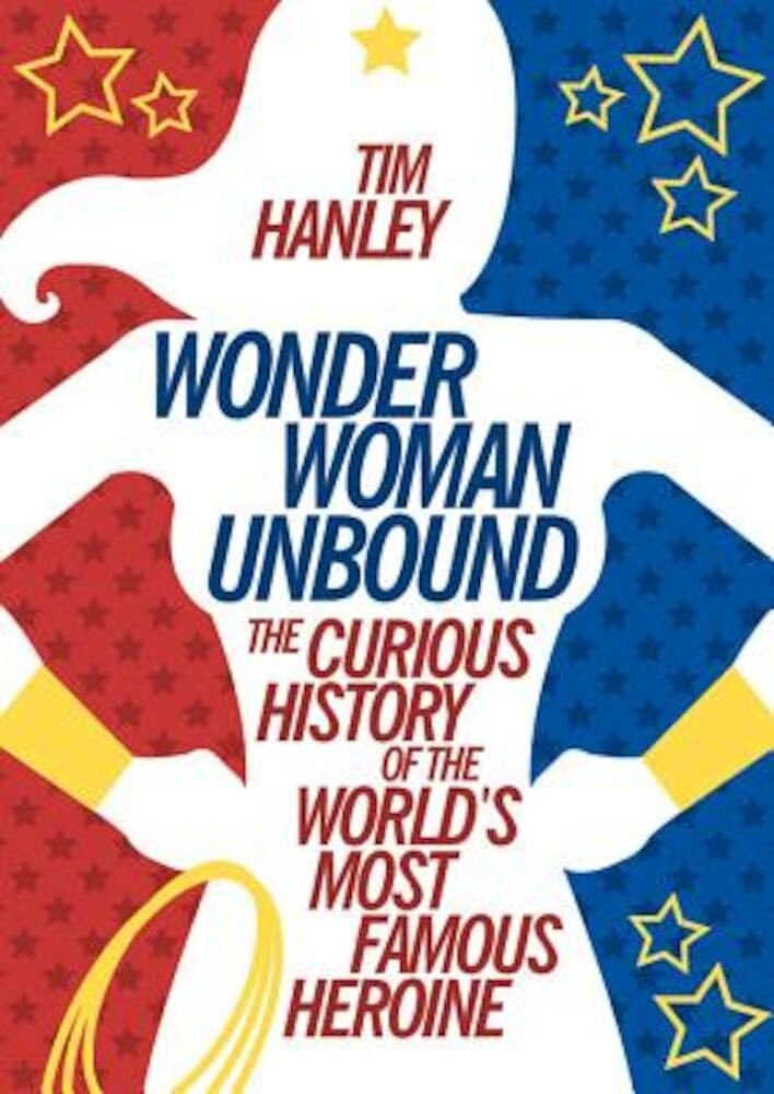 Wonder Woman Unbound: The Curious History of the World's Most Famous Heroine, Paperback