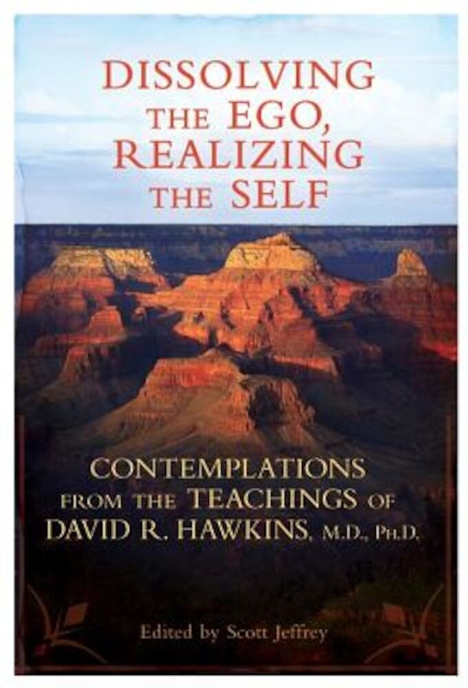 Dissolving the Ego, Realizing the Self: Contemplations from the Teachings of David R. Hawkins, M.D., PH.D., Paperback