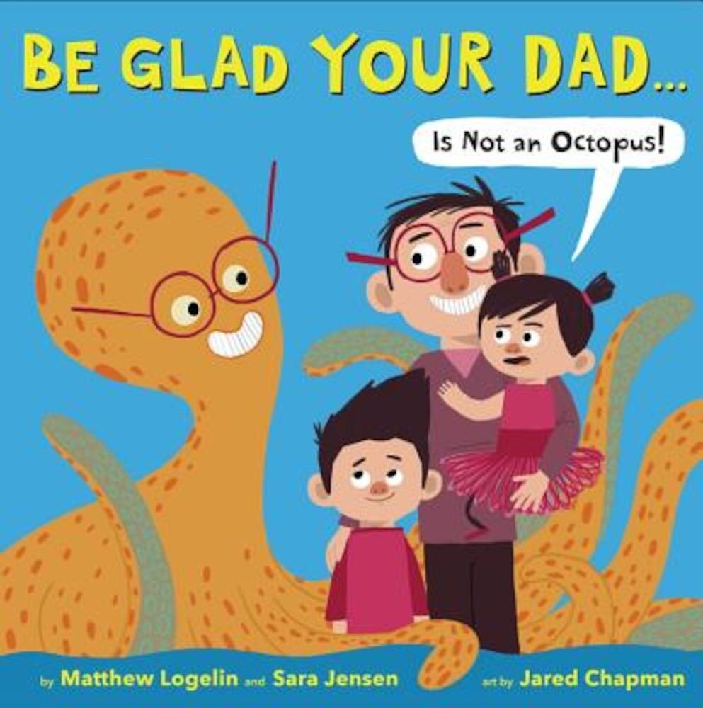 Be Glad Your Dad...(Is Not an Octopus!), Hardcover