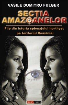 Sectia amazoanelor (file din istoria spionajului horthyst pe teritoriul Romaniei) (eBook)