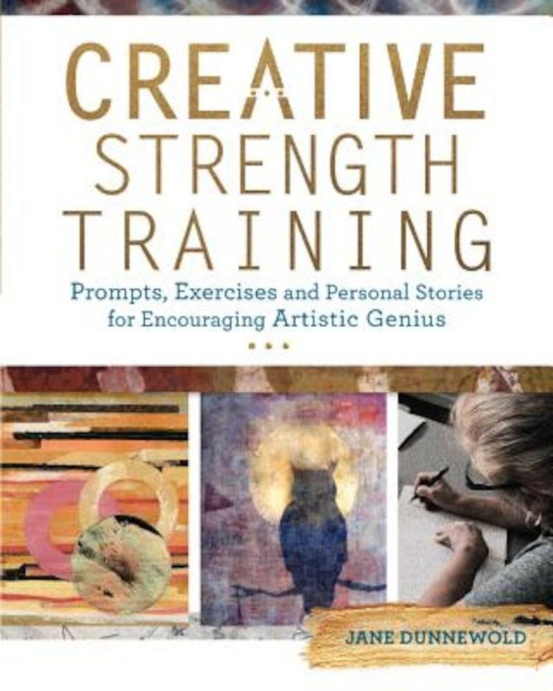 Creative Strength Training: Prompts, Exercises and Personal Stories for Encouraging Artistic Genius, Paperback