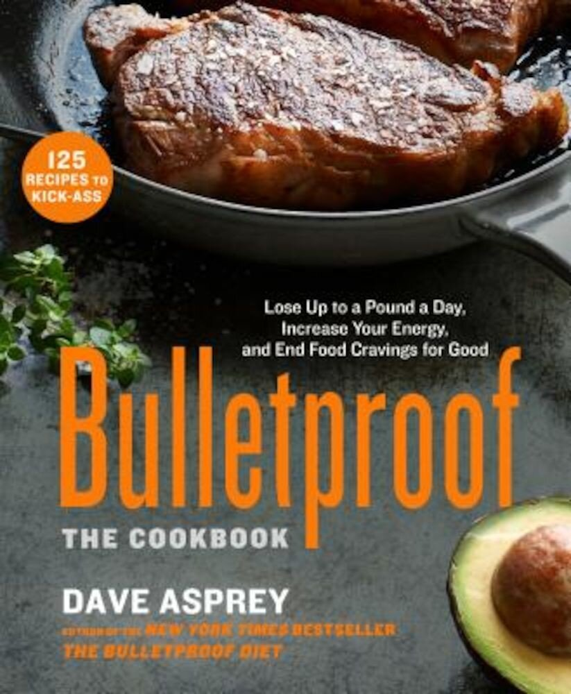Bulletproof: The Cookbook: Lose Up to a Pound a Day, Increase Your Energy, and End Food Cravings for Good, Hardcover