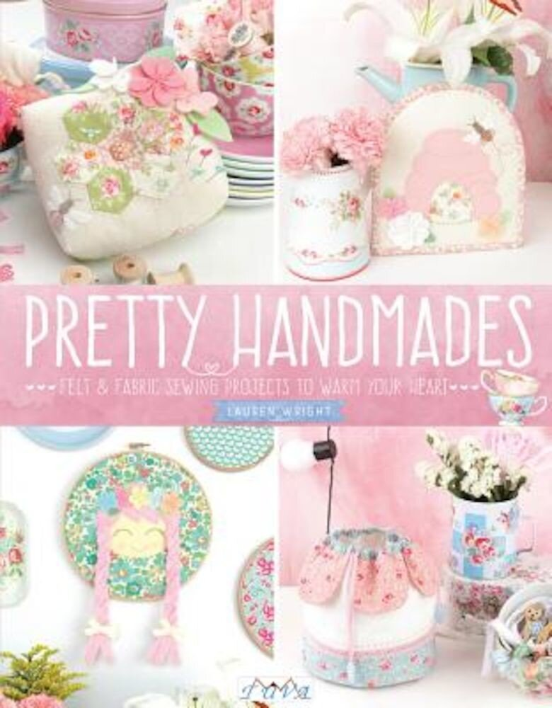 Pretty Handmades: Felt and Fabric Sewing Projects to Warm Your Heart, Paperback