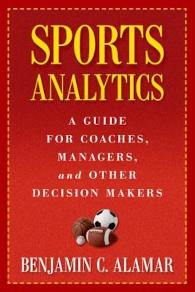 Sports Analytics: A Guide for Coaches, Managers, and Other Decision Makers, Hardcover