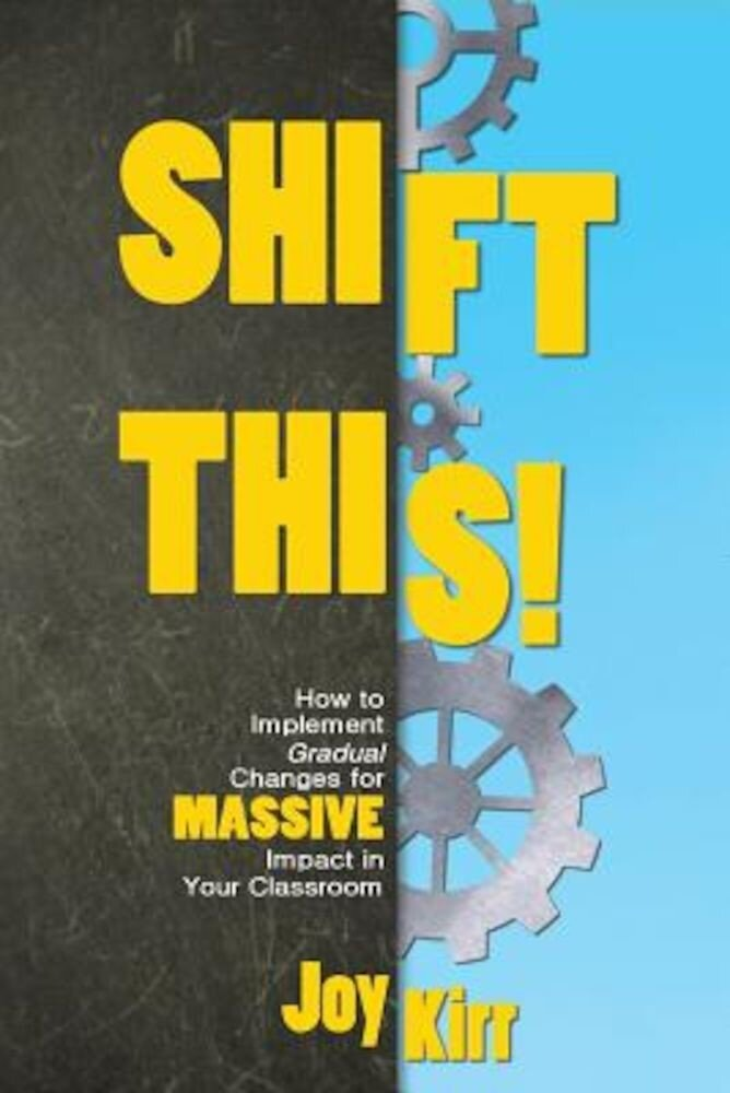 Shift This!: How to Implement Gradual Changes for Massive Impact in Your Classroom, Paperback