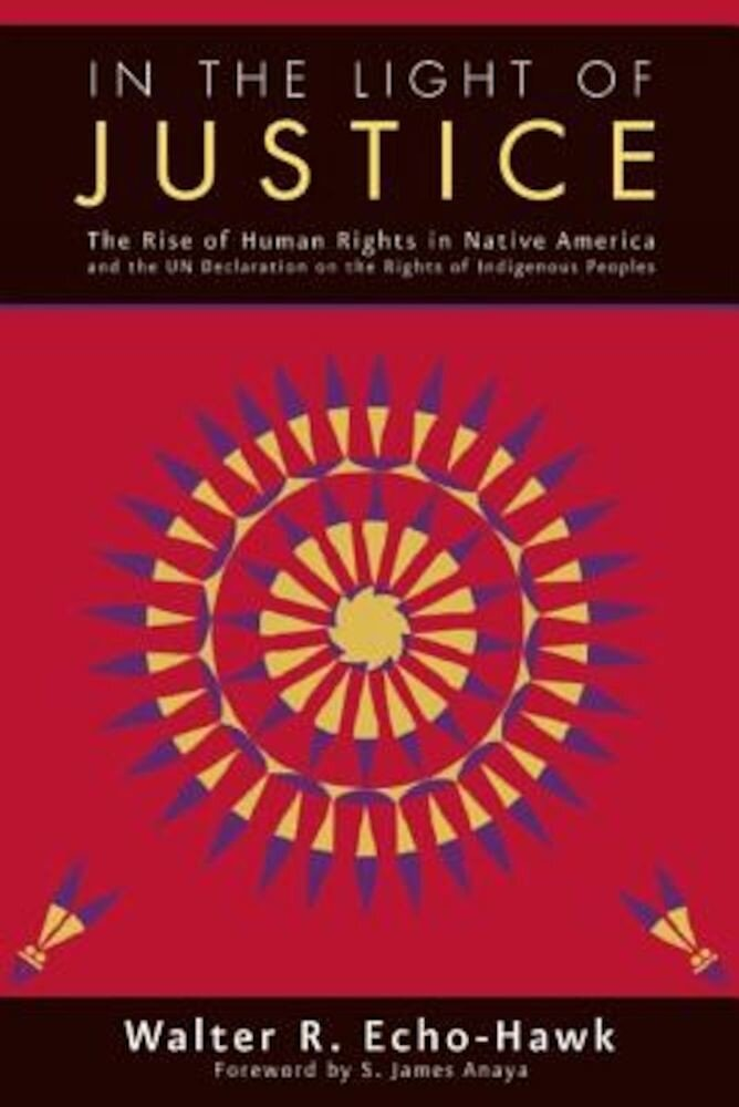 In the Light of Justice: The Rise of Human Rights in Native America and the Un Declaration on the Rights of Indigenous Peoples, Paperback