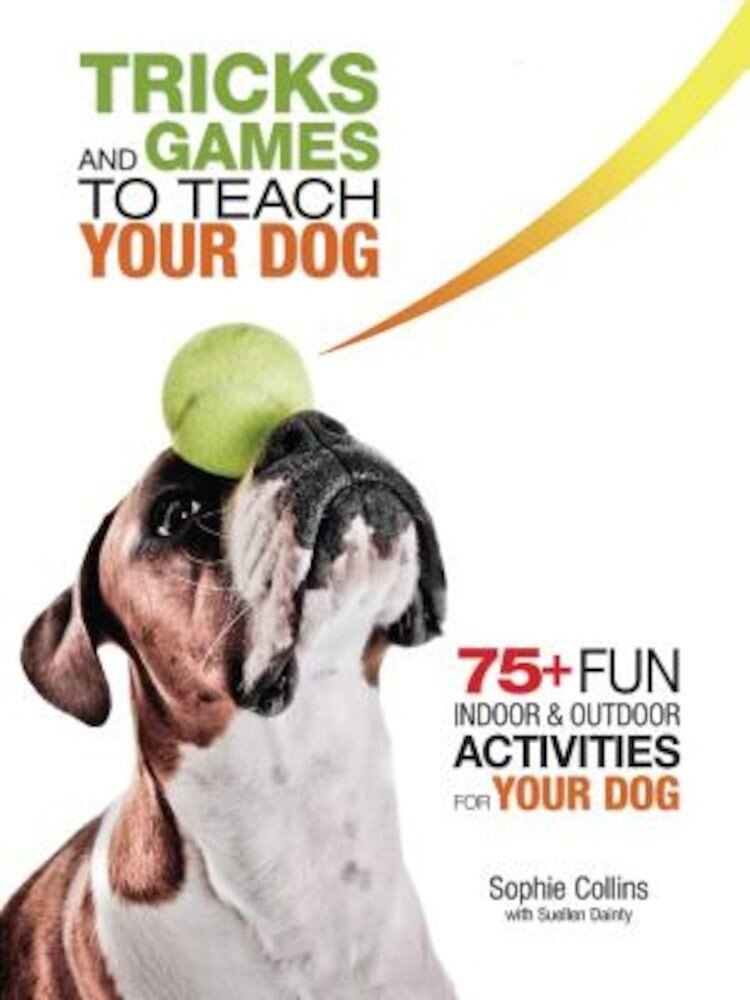 Tricks and Games to Teach Your Dog: 75+ Cool Activities to Bring Out Your Dog's Inner Star, Paperback