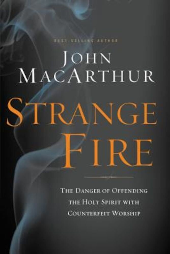 Strange Fire: The Danger of Offending the Holy Spirit with Counterfeit Worship, Hardcover