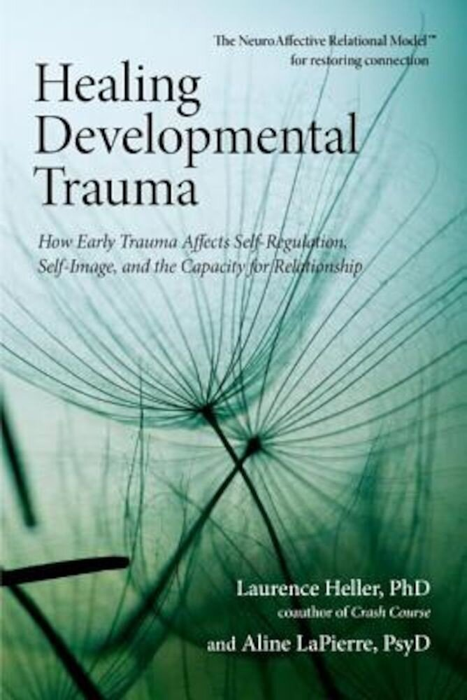 Healing Developmental Trauma: How Early Trauma Affects Self-Regulation, Self-Image, and the Capacity for Relationship, Paperback