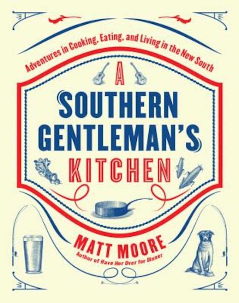 Southern Living a Southern Gentleman's Kitchen: Adventures in Cooking, Eating, and Living in the New South, Hardcover