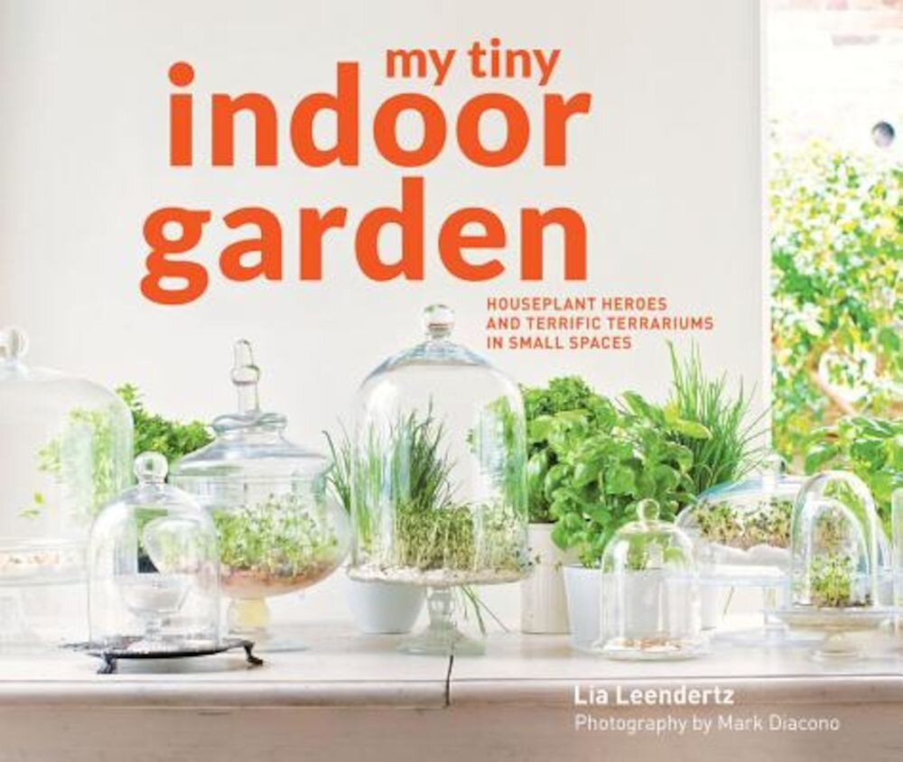 My Tiny Indoor Garden: Houseplant Heroes and Terrific Terrariums in Small Spaces, Hardcover