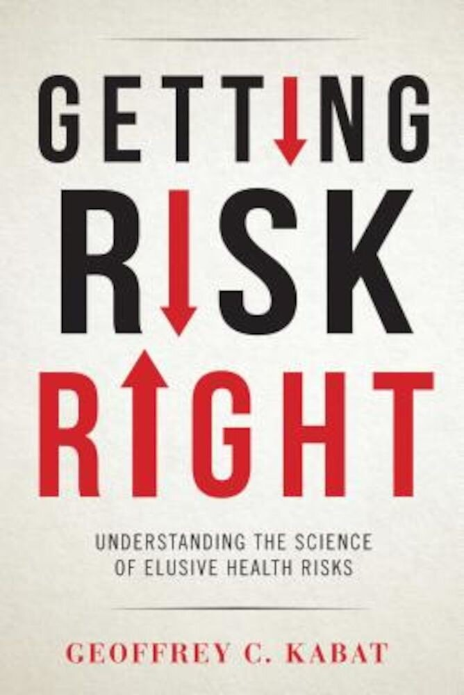 Getting Risk Right: Understanding the Science of Elusive Health Risks, Hardcover
