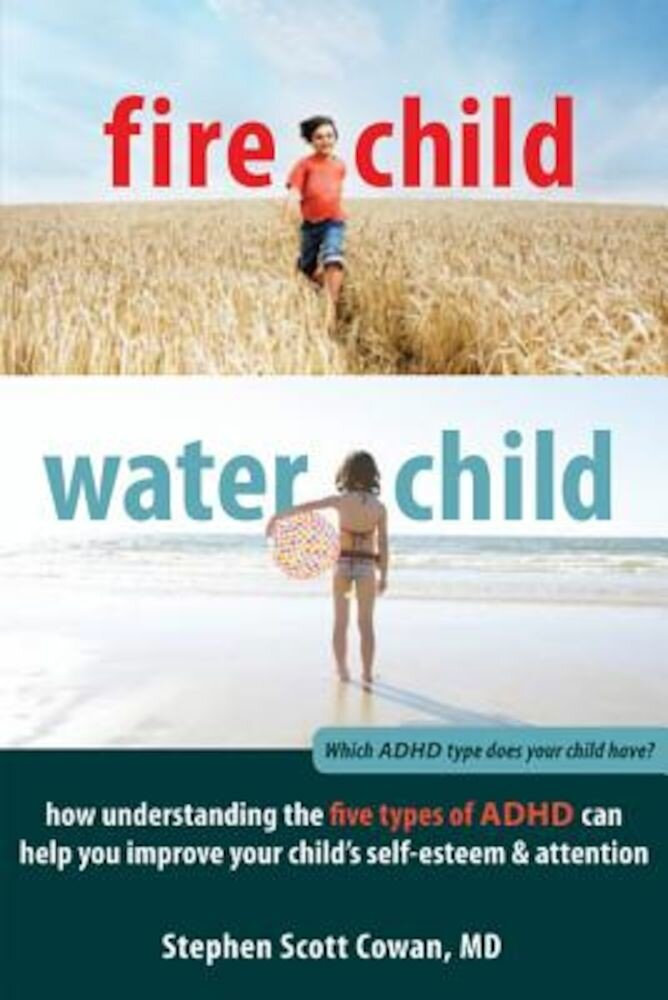 Fire Child, Water Child: How Understanding the Five Types of ADHD Can Help You Improve Your Child's Self-Esteem & Attention, Paperback