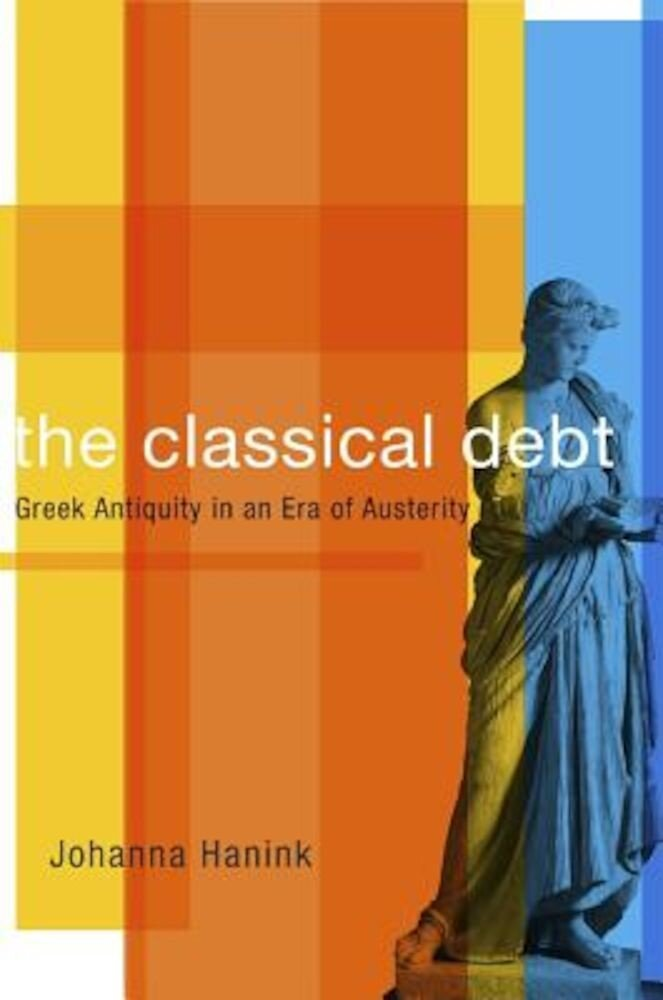 The Classical Debt: Greek Antiquity in an Era of Austerity, Hardcover