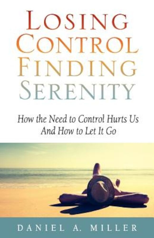 Losing Control, Finding Serenity: How the Need to Control Hurts Us and How to Let It Go, Paperback