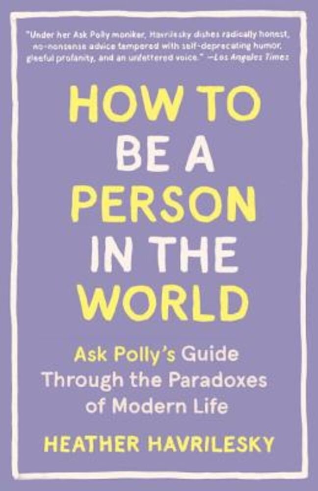How to Be a Person in the World: Ask Polly's Guide Through the Paradoxes of Modern Life, Paperback
