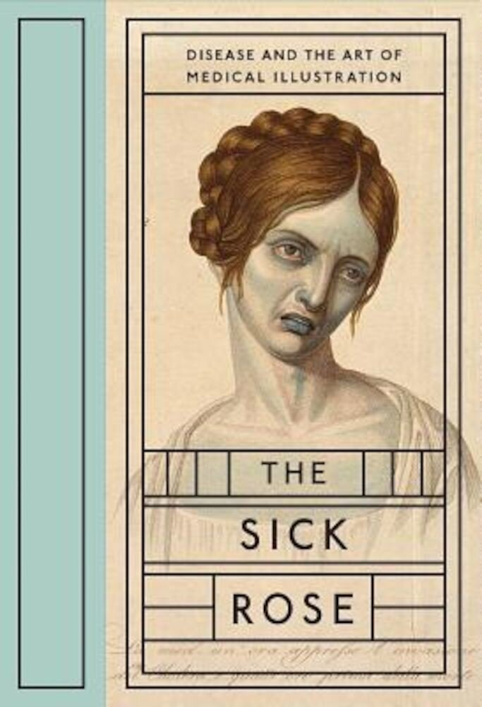 The Sick Rose: Disease and the Art of Medical Illustration, Hardcover