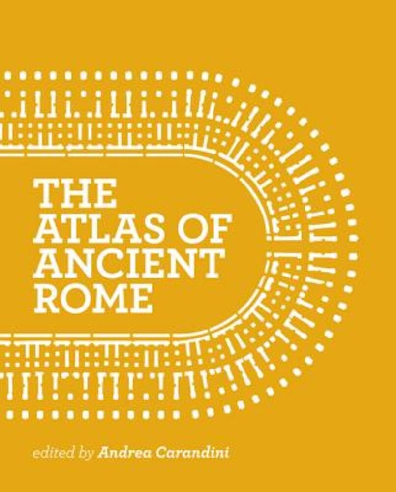 The Atlas of Ancient Rome: Biography and Portraits of the City, Hardcover
