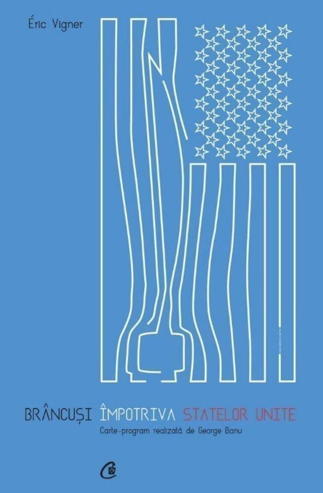 Coperta Carte Brancusi impotriva Statelor Unite. Carte - program realizata de George Banu