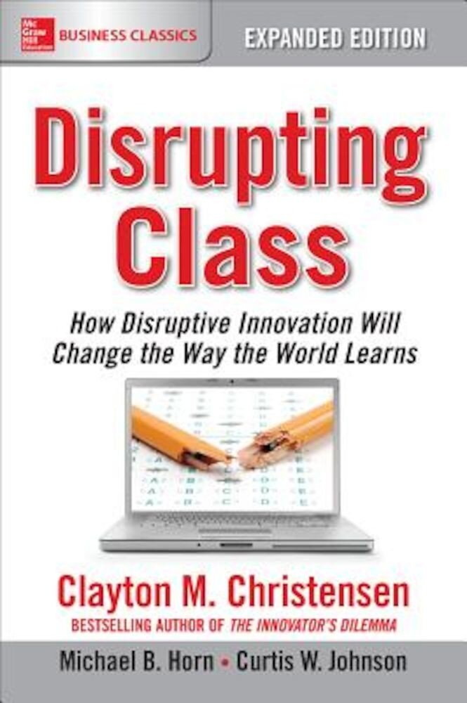 Disrupting Class: How Disruptive Innovation Will Change the Way the World Learns, Paperback