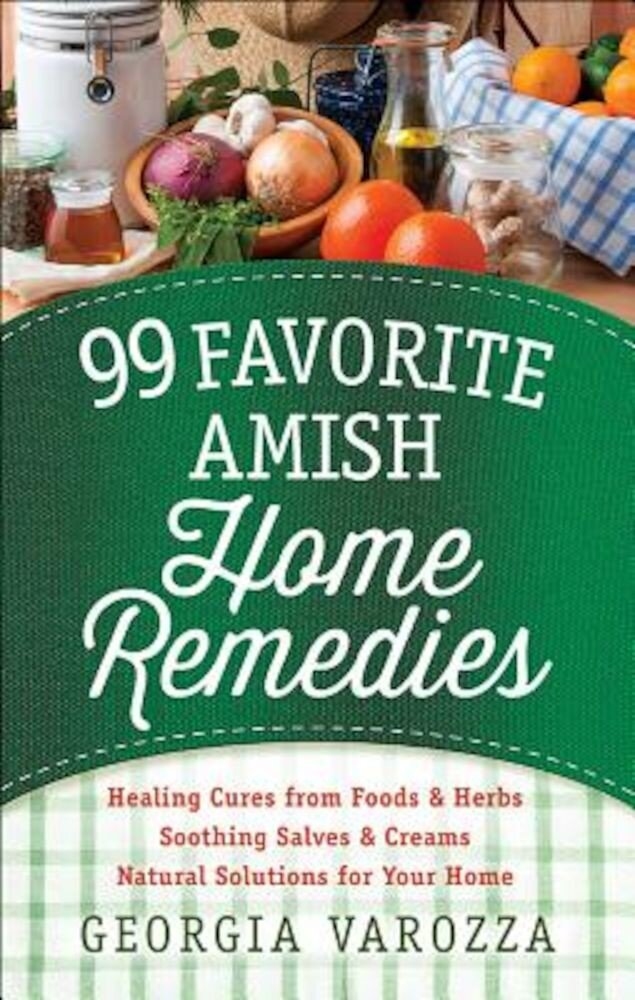 99 Favorite Amish Home Remedies: Healing Cures from Foods and Herbs Soothing Salves and Creams Natural Solutions for Your Home, Paperback