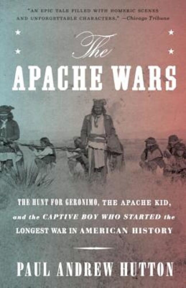 The Apache Wars: The Hunt for Geronimo, the Apache Kid, and the Captive Boy Who Started the Longest War in American History, Paperback