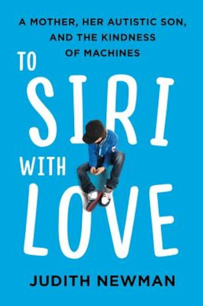 To Siri with Love: A Mother, Her Autistic Son, and the Kindness of Machines, Hardcover