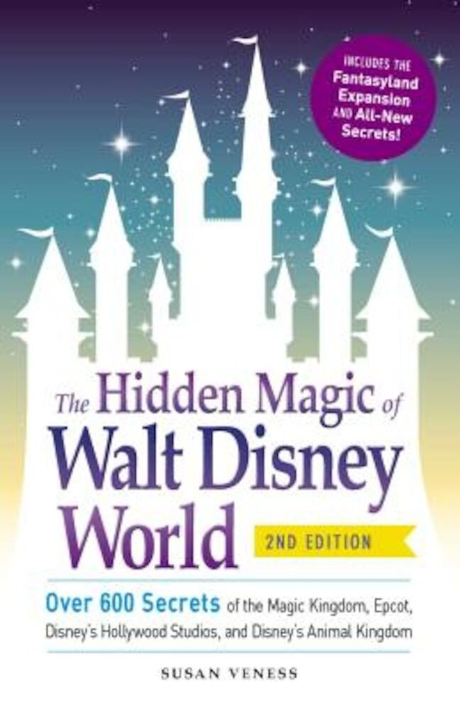 The Hidden Magic of Walt Disney World: Over 600 Secrets of the Magic Kingdom, EPCOT, Disney's Hollywood Studios, and Disney's Animal Kingdom, Paperback