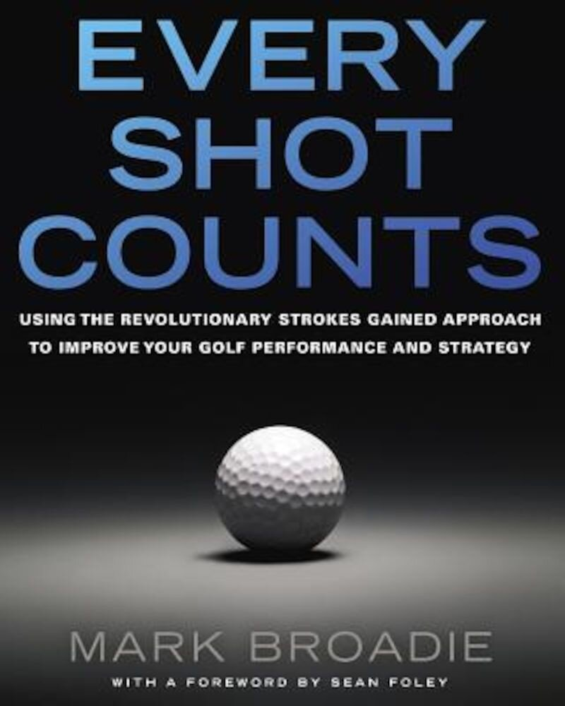 Every Shot Counts: Using the Revolutionary Strokes Gained Approach to Improve Your Golf Performance and Strategy, Hardcover