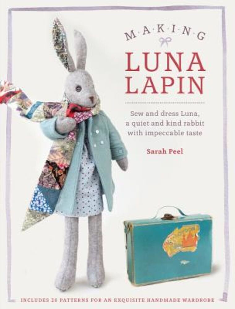 Making Luna Lapin: Sew and Dress Luna, a Quiet & Kind Rabbit with Impeccable Taste, Paperback