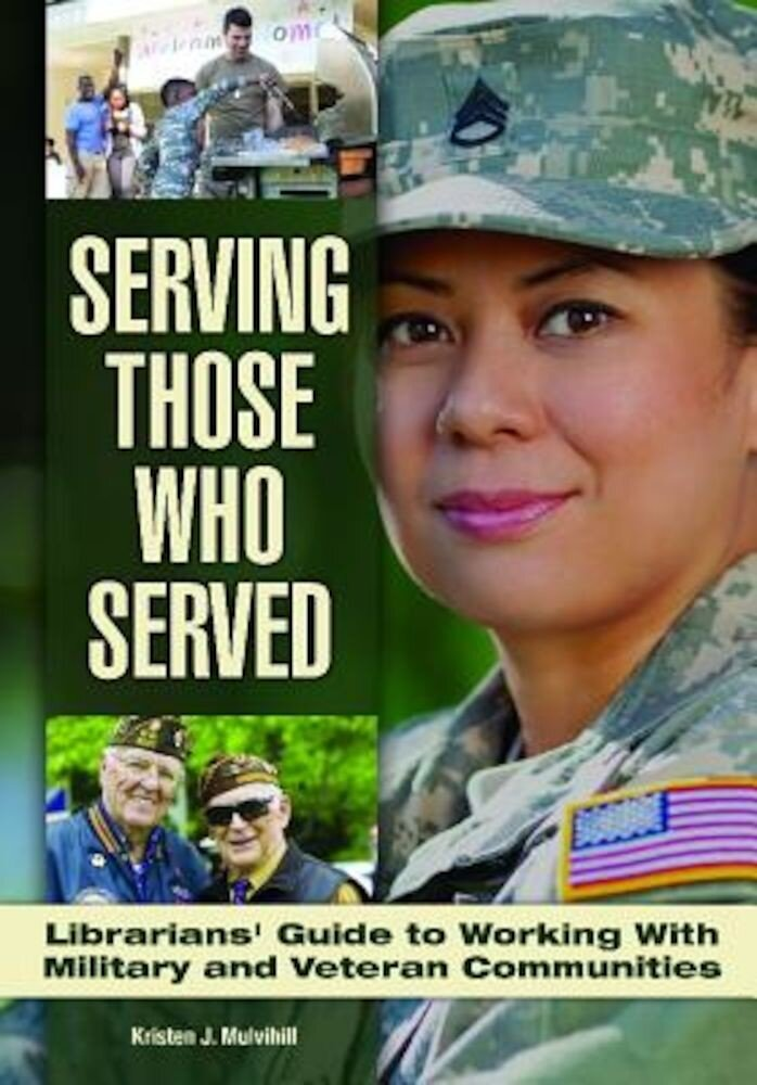 Serving Those Who Served: Librarian's Guide to Working with Veteran and Military Communities, Paperback