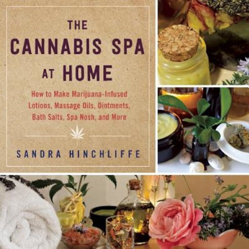 The Cannabis Spa at Home: How to Make Marijuana-Infused Lotions, Massage Oils, Ointments, Bath Salts, Spa Nosh, and More, Hardcover