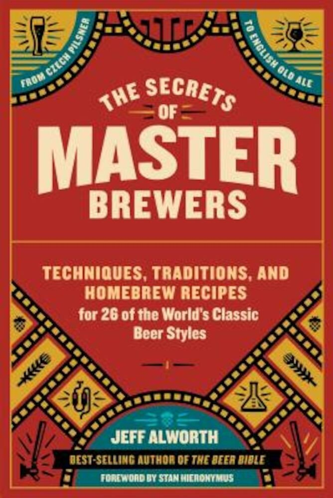 The Secrets of Master Brewers: Techniques, Traditions, and Homebrew Recipes for 26 of the World's Classic Beer Styles, from Czech Pilsner to English, Paperback