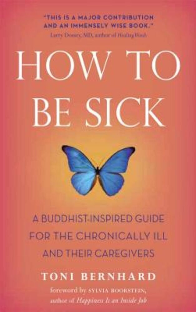 How to Be Sick: A Buddhist-Inspired Guide for the Chronically Ill and Their Caregivers, Paperback