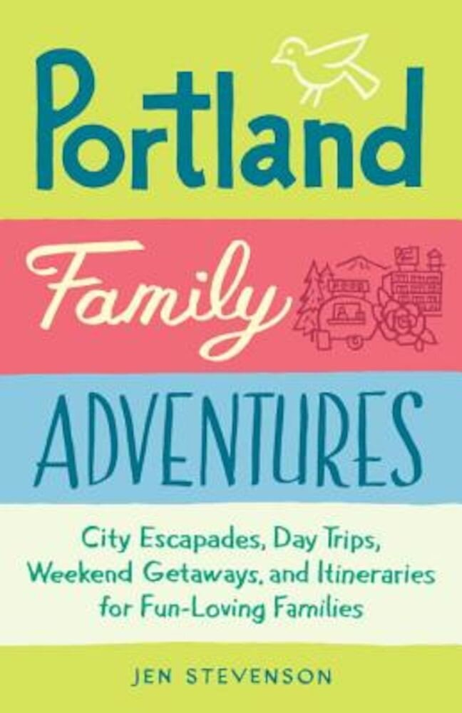 Portland Family Adventures: City Escapades, Day Trips, Weekend Getaways, and Itineraries for Fun-Loving Families, Paperback