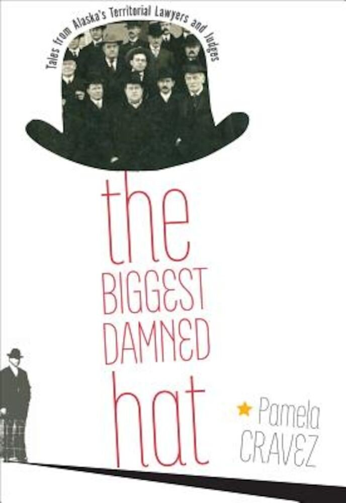 The Biggest Damned Hat: Tales from Alaska's Territorial Lawyers and Judges, Paperback