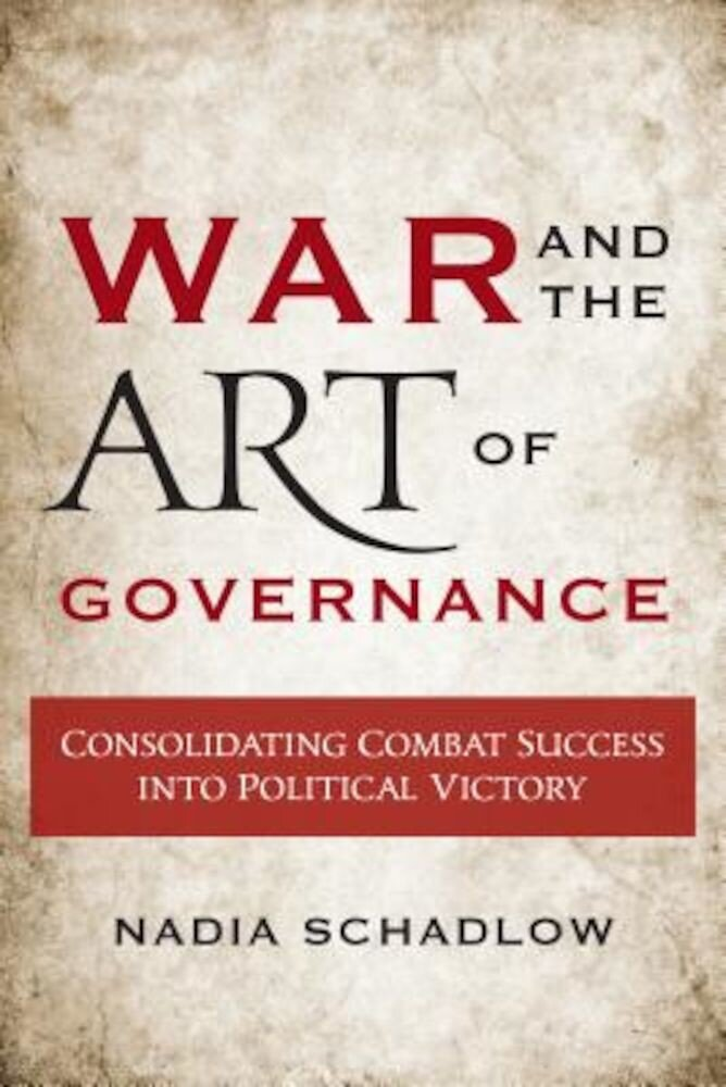 War and the Art of Governance: Consolidating Combat Success Into Political Victory, Paperback
