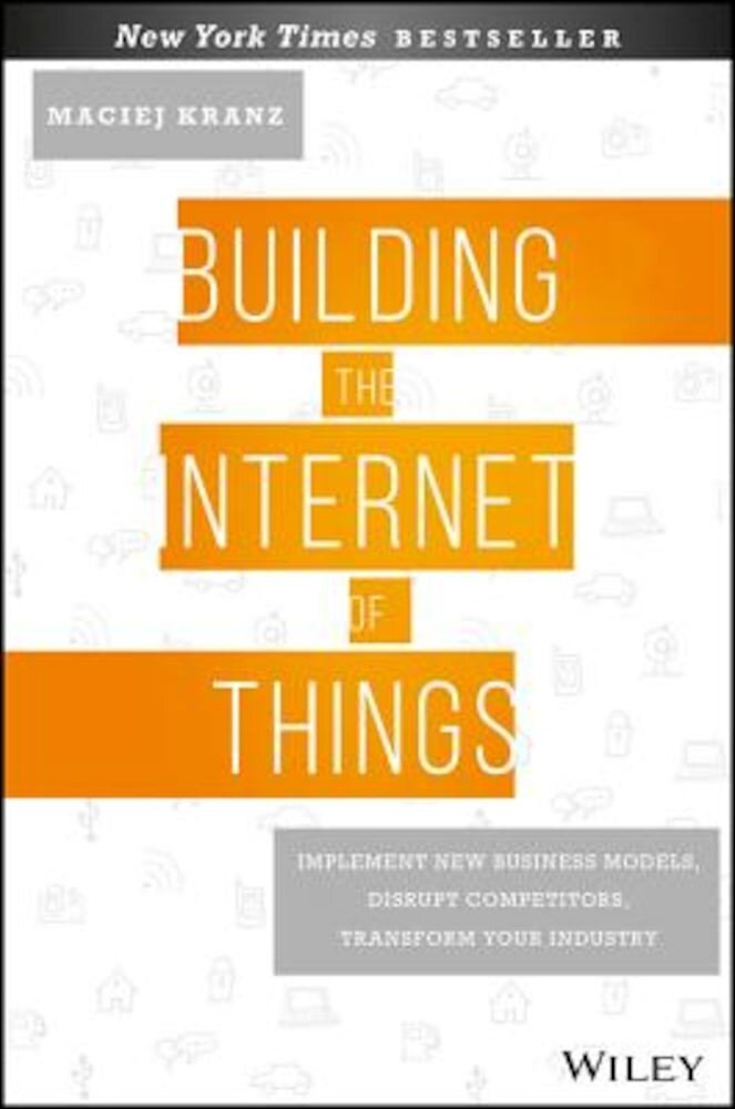 Building the Internet of Things: Implement New Business Models, Disrupt Competitors, Transform Your Industry, Hardcover