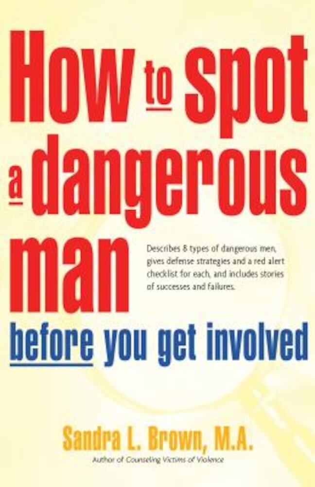 How to Spot a Dangerous Man Before You Get Involved: Describes 8 Types of Dangerous Men, Gives Defense Strategies and a Red Alert Checklist for Each,, Paperback