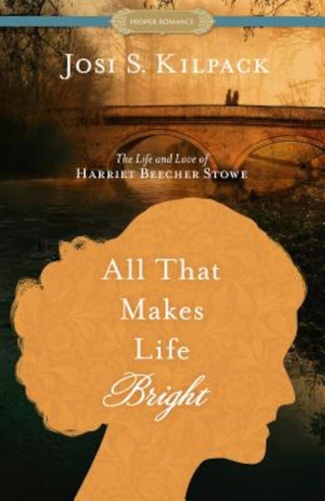 All That Makes Life Bright: The Life and Love of Harriet Beecher Stowe, Paperback
